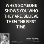 When someone shows you who they are believe them; the first time. ― Maya Angelou