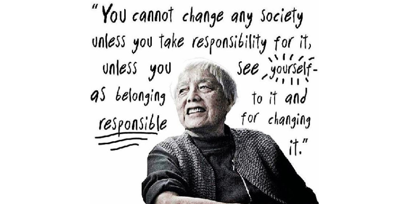 """You cannot change any society unless you take responsibility for it, unless you see yourself as belonging to it and responsible for changing it."" – Grace Lee Boggs"